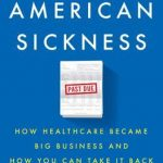 An American Sickness: How Healthcare Became Big Business and How You Can Take It Back<br>   <span style='font-style:italic;font-weight:normal;color:#000000;font-size:14px;'>New York Times bestseller; Washington Post Notable Book of the Year